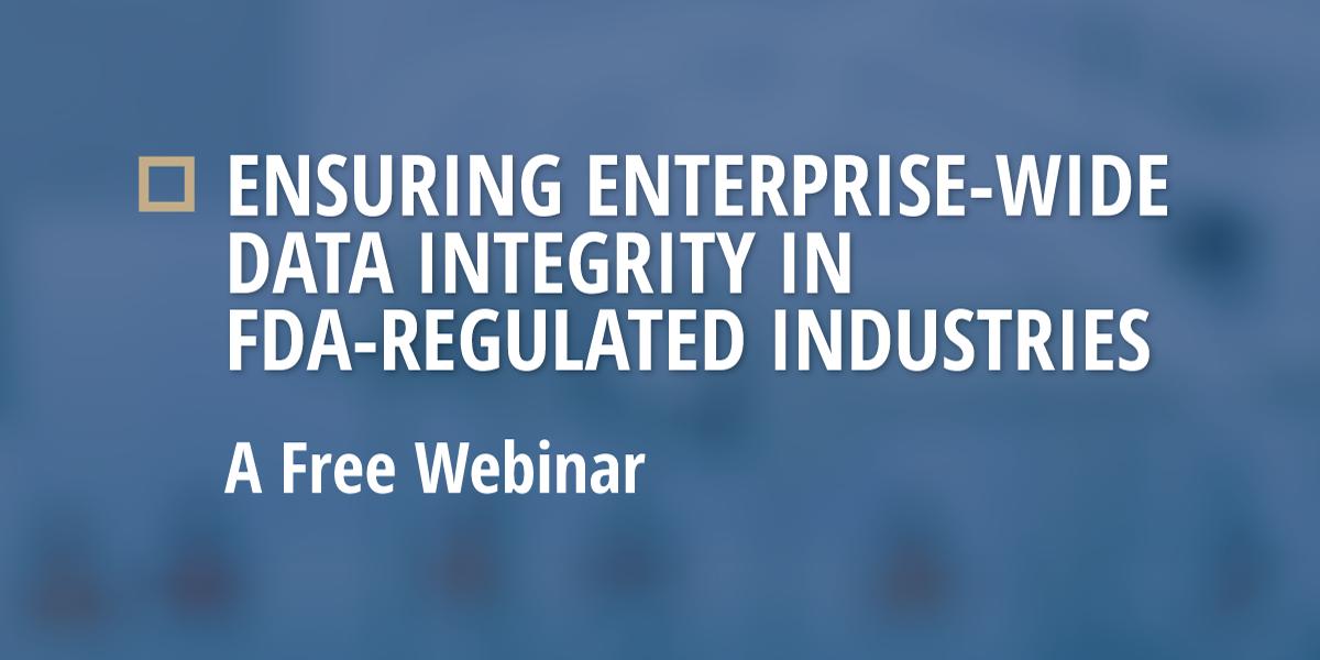 Free Webinar: Ensuring Enterprise-Wide Data Integrity in FDA-Regulated Industries