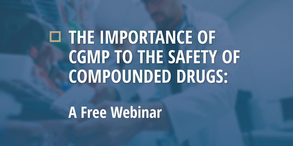 Free Webinar: The Importance of CGMP to the Safety of Compounded Drugs
